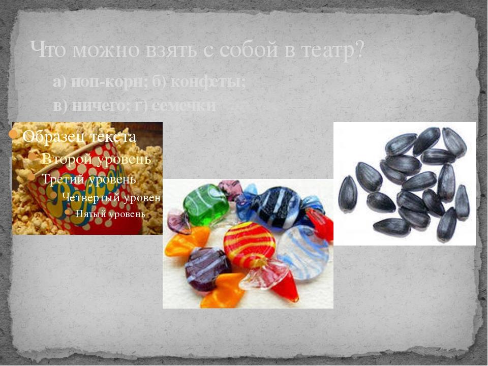 Что можно взять с собой в театр? а) поп-корн; б) конфеты; в) ничего; г) семеч...