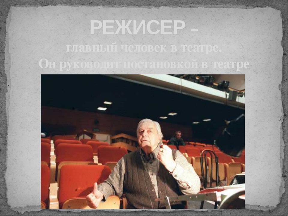 РЕЖИСЕР – главный человек в театре. Он руководит постановкой в театре
