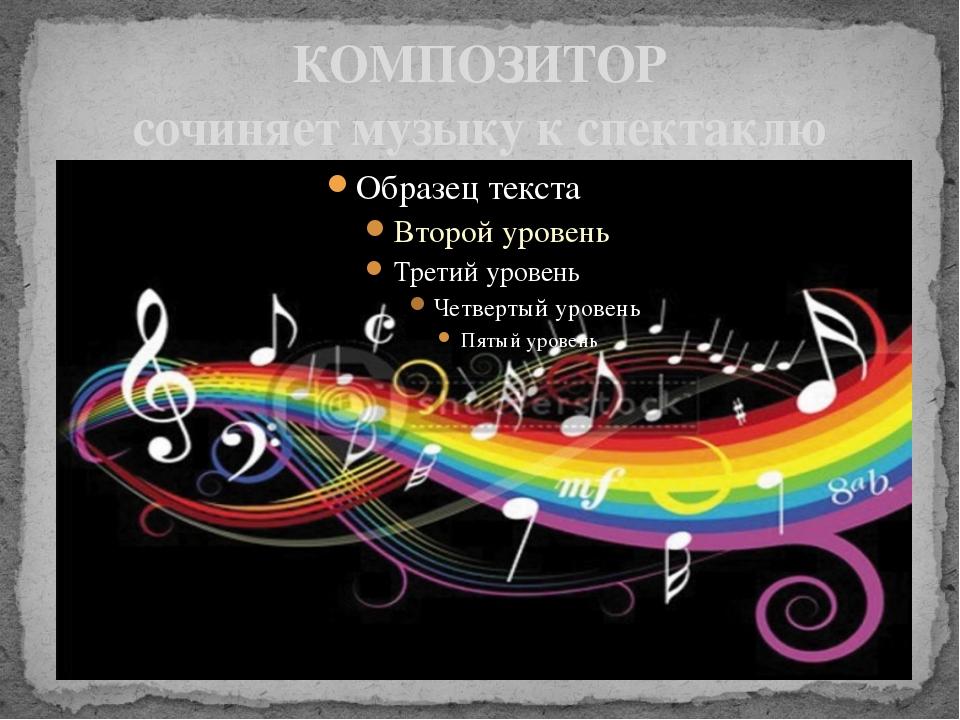 КОМПОЗИТОР сочиняет музыку к спектаклю