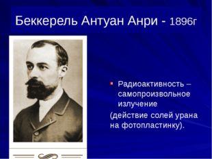 Беккерель Антуан Анри - 1896г Радиоактивность – самопроизвольное излучение (д