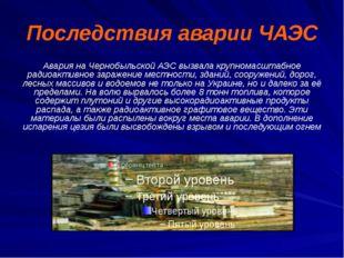 Последствия аварии ЧАЭС Авария на Чернобыльской АЭС вызвала крупномасштабное