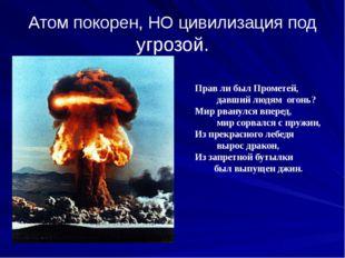 Атом покорен, НО цивилизация под угрозой. Прав ли был Прометей, давший людям
