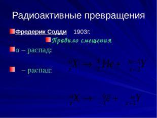 Радиоактивные превращения Фредерик Содди 1903г. Правило смещения α – распад: