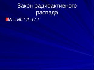Закон радиоактивного распада N = N0 * 2 –t / T