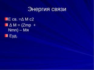 Энергия связи Е св. =Δ М с2 Δ М = (Zmp + Nmn) – Мя Еуд.