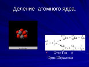 Деление атомного ядра. ЭНЕРГИЯ !!! Отто Ган и Фриц Штрассман