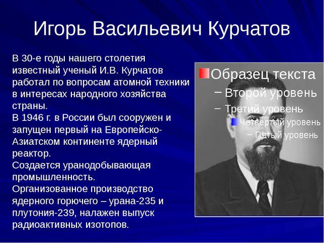Игорь Васильевич Курчатов В 30-е годы нашего столетия известный ученый И.В. К...