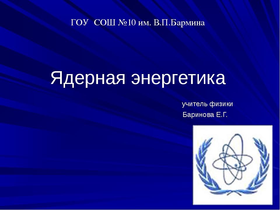 Ядерная энергетика учитель физики Баринова Е.Г. ГОУ СОШ №10 им. В.П.Бармина