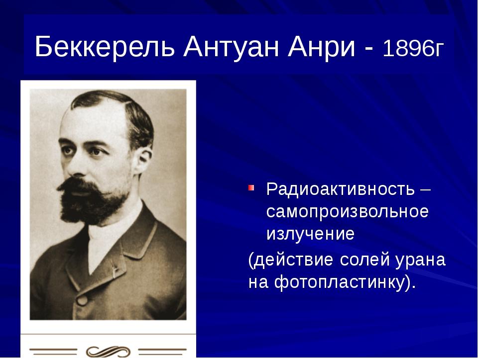 Беккерель Антуан Анри - 1896г Радиоактивность – самопроизвольное излучение (д...