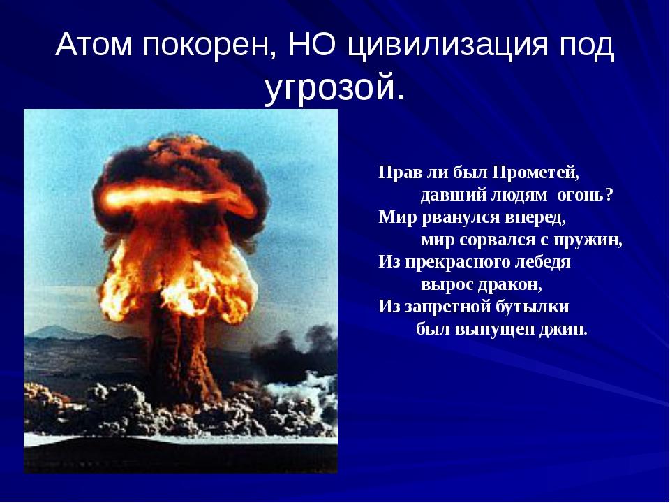 Атом покорен, НО цивилизация под угрозой. Прав ли был Прометей, давший людям...