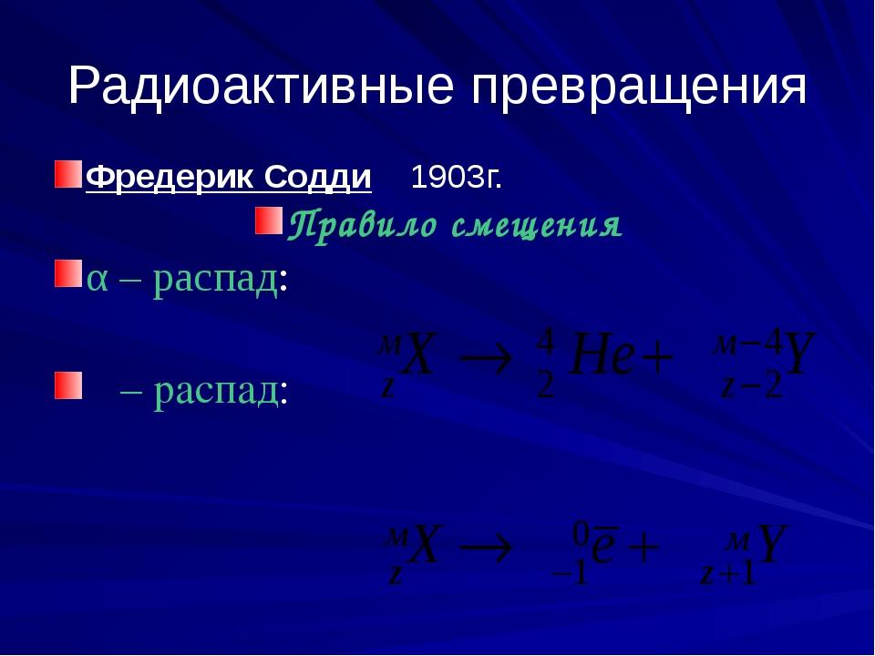Радиоактивные превращения Фредерик Содди 1903г. Правило смещения α – распад:...