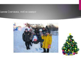 - Оденем Снеговика, чтоб не замерз!