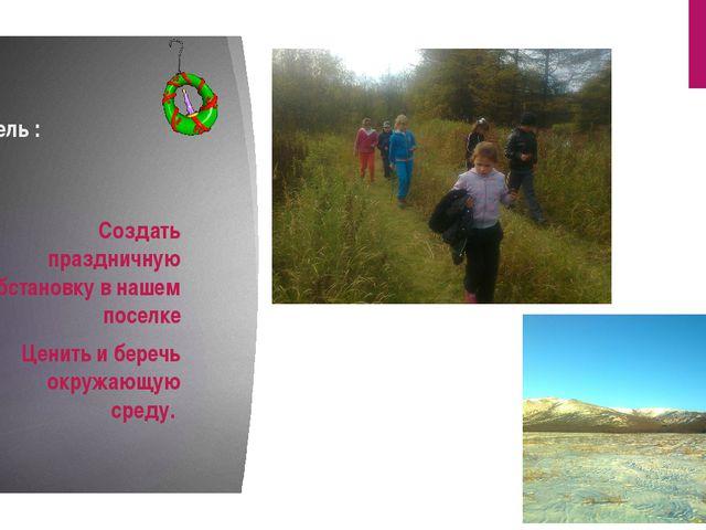 Цель : . Создать праздничную обстановку в нашем поселке Ценить и беречь окруж...