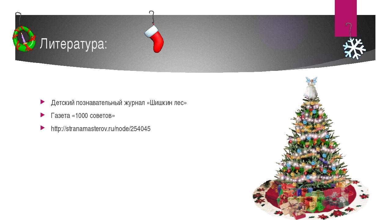 Литература: Детский познавательный журнал «Шишкин лес» Газета «1000 советов»...
