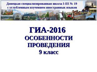 ГИА-2016 ОСОБЕННОСТИ ПРОВЕДЕНИЯ 9 класс Донецкая специализированная школа I