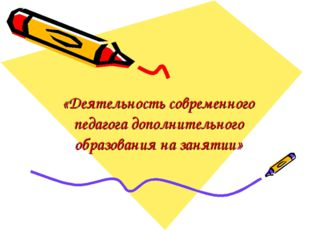 «Деятельность современного педагога дополнительного образования на занятии»
