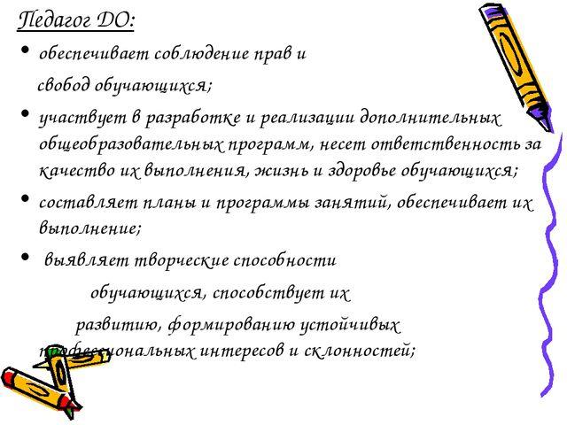 Педагог ДО: обеспечивает соблюдение прав и свобод обучающихся; участвует в ра...
