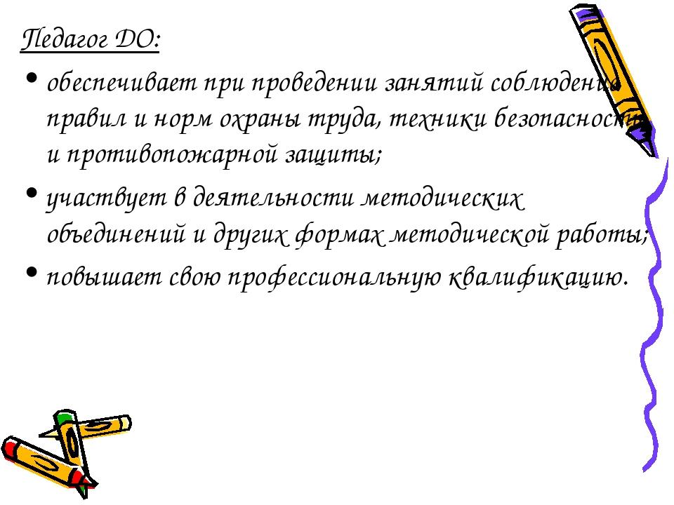 Педагог ДО: обеспечивает при проведении занятий соблюдение правил и норм охра...