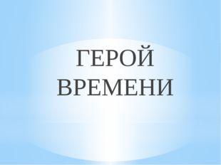 ГЕРОЙ ВРЕМЕНИ