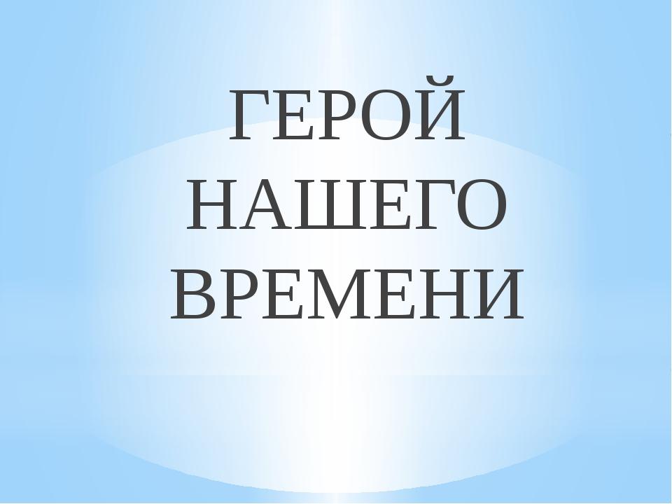 ГЕРОЙ НАШЕГО ВРЕМЕНИ