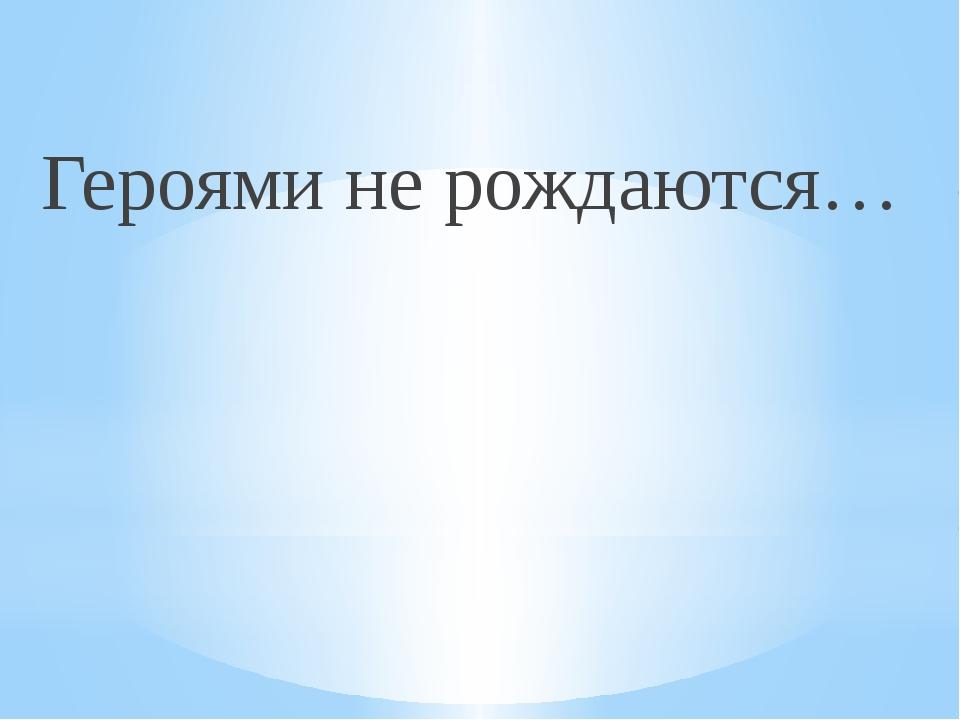Героями не рождаются…