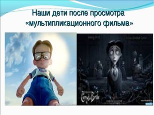 Наши дети после просмотра «мультипликационного фильма»