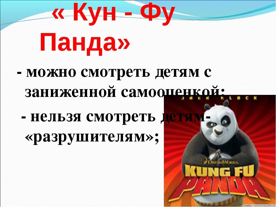 « Кун - Фу Панда» - можно смотреть детям с заниженной самооценкой; - нельзя...