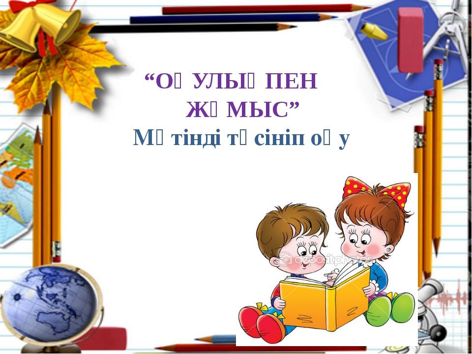 """""""ОҚУЛЫҚПЕН ЖҰМЫС"""" Мәтінді түсініп оқу"""