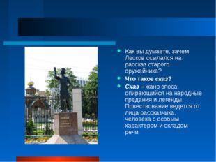 Как вы думаете, зачем Лесков ссылался на рассказ старого оружейника? Что тако