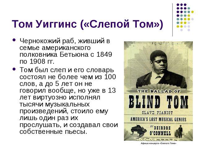 Том Уиггинс («Слепой Том») Чернокожий раб, живший в семье американского полко...
