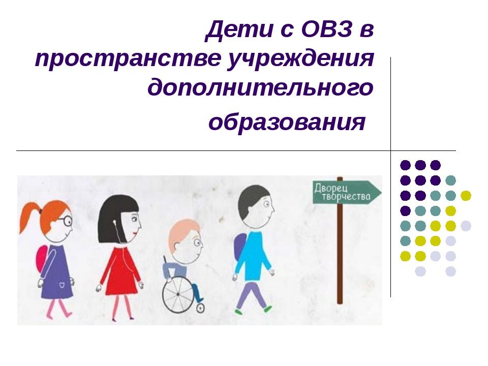 Дети с ОВЗ в пространстве учреждения дополнительного образования