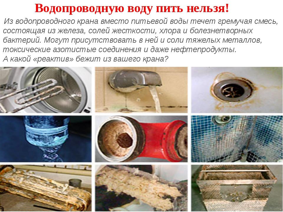 Водопроводную воду пить нельзя! Из водопроводного крана вместо питьевой воды...