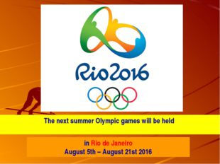 The next summer Olympic games will be held in Rio de Janeiro August 5th – Aug