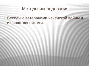 Методы исследования Беседы с ветеранами чеченской войны и их родственниками.