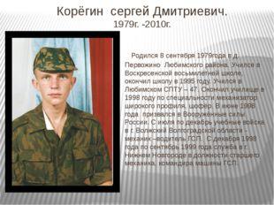 Корёгин сергей Дмитриевич. 1979г. -2010г. Родился 8 сентября 1979года в д. Пе