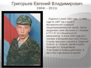 Григорьев Евгений Владимирович 1984г. - 2011г. Родился 2 июня 1982 года. С 19