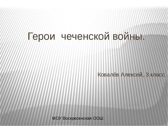 Герои чеченской войны. Ковалёв Алексей, 3 класс. МОУ Воскресенская ООШ