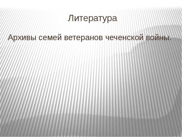 Литература Архивы семей ветеранов чеченской войны.
