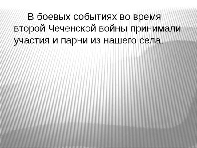 В боевых событиях во время второй Чеченской войны принимали участия и парни...