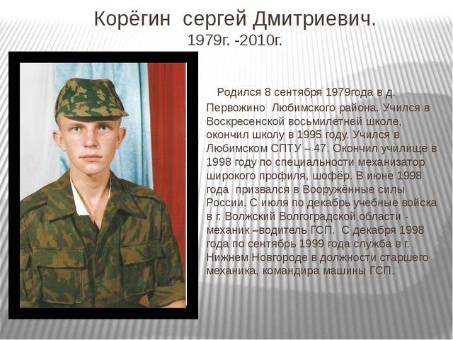 Корёгин сергей Дмитриевич. 1979г. -2010г. Родился 8 сентября 1979года в д. Пе...