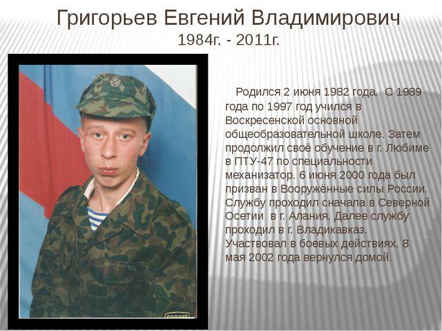 Григорьев Евгений Владимирович 1984г. - 2011г. Родился 2 июня 1982 года. С 19...