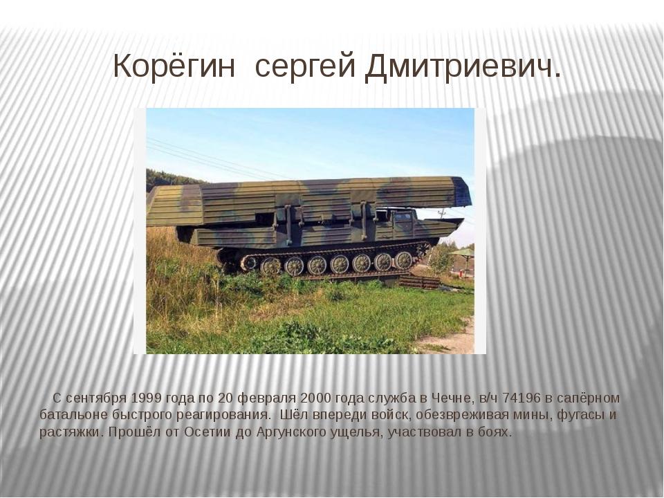 Корёгин сергей Дмитриевич. С сентября 1999 года по 20 февраля 2000 года служб...