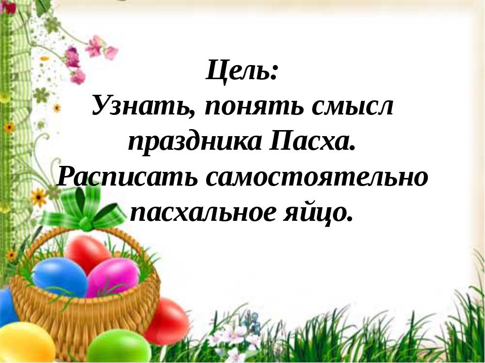 Цель: Узнать, понять смысл праздника Пасха. Расписать самостоятельно пасхальн...