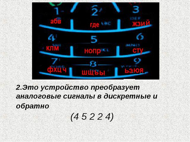2.Это устройство преобразует аналоговые сигналы в дискретные и обратно (4 5 2...