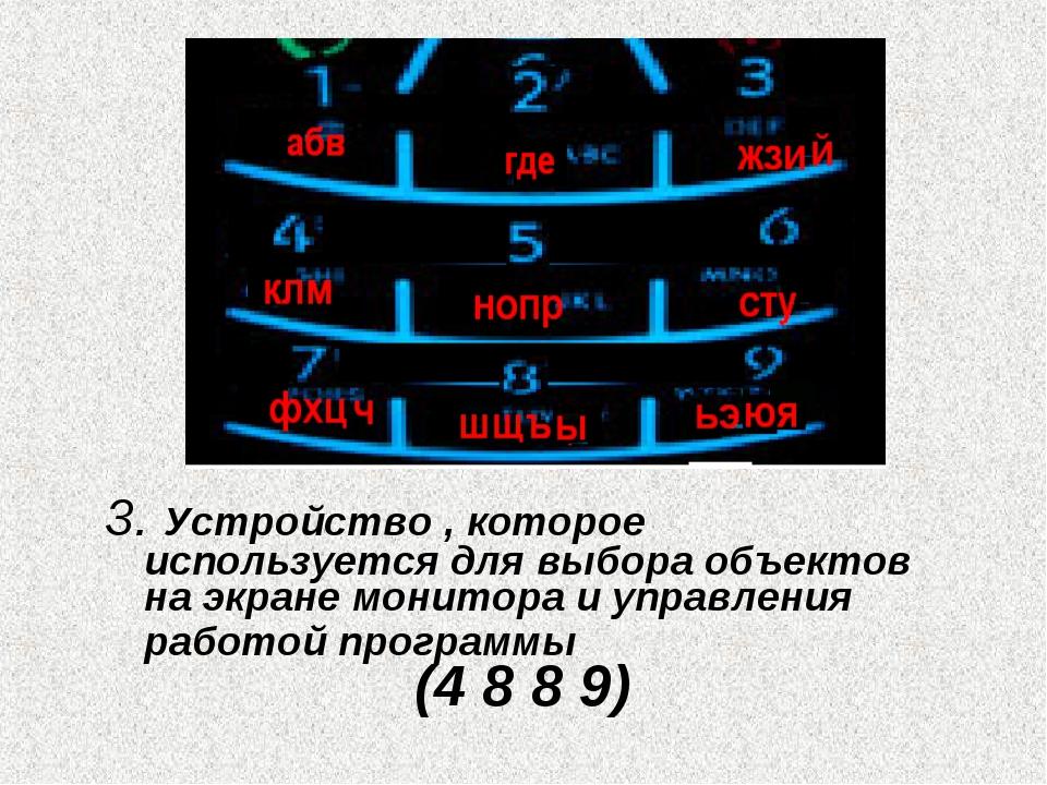 3. Устройство , которое используется для выбора объектов на экране монитора и...