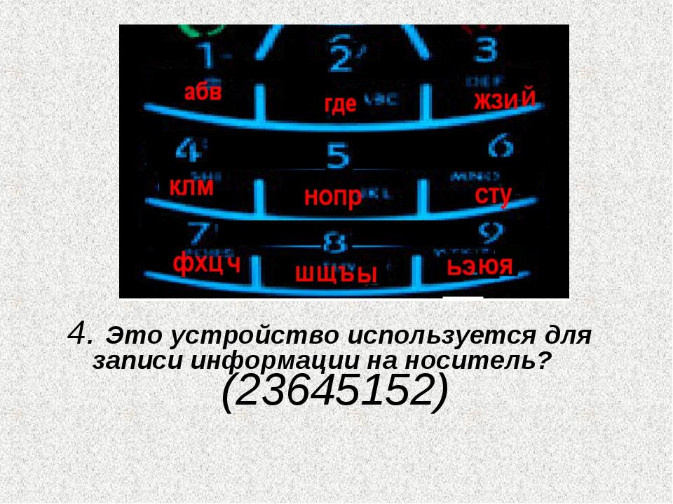 4. Это устройство используется для записи информации на носитель? (23645152)