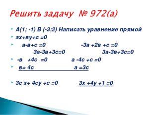 А(1; -1) В (-3;2) Написать уравнение прямой ах+ву+с =0 а-в+с =0 -3а +2в +с =0