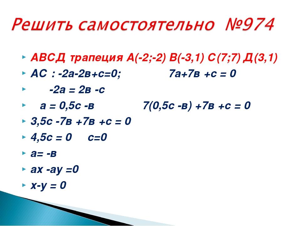 АВСД трапеция А(-2;-2) В(-3,1) С(7;7) Д(3,1) АС : -2а-2в+с=0; 7а+7в +с = 0 -2...