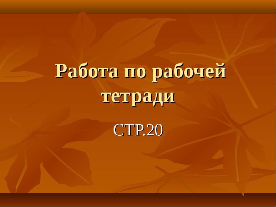Работа по рабочей тетради СТР.20
