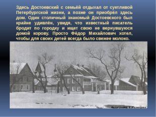 Здесь Достоевский с семьёй отдыхал от суетливой Петербургской жизни, а позже
